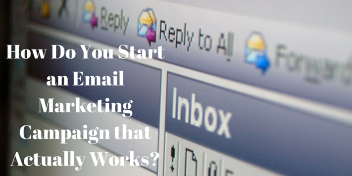 HOW DO YOU START AN EMAIL MARKETING CAMPAIGN THAT ACTUALLY WORKS?